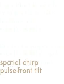 Experiments nicely confirm these nice features of GRENOUILLE. Read our papers on GRENOUILLE and spatial chirp and pulse-front tilt.