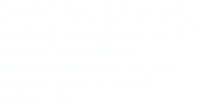 Consider letting us help you make the next great scientific discovery by measuring your light using one of our more powerful light-measurement devices! We also welcome visitors to our well-equipped lab.